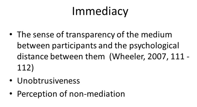 Immediacy: The sense of the transparency of the medium between participants and the psychological distance between them (Wheeler, 2007, 111-112); Unobtrusiveness; Perception of non-mediation